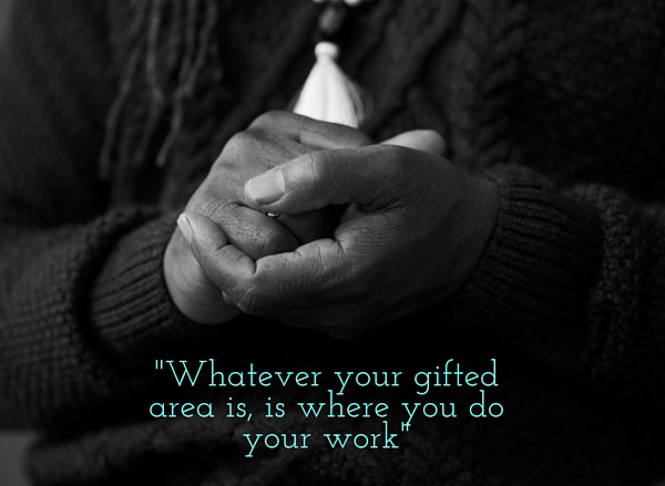 whatever your gifted area is, is where you do your work