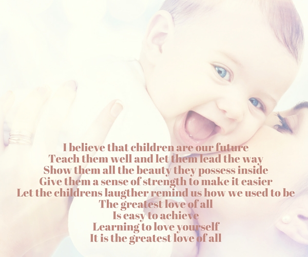 I believe that children are our future Teach them well and let them lead the way Show them all the beauty they possess inside Give them a sense of strength to make it easier Let the childrens laugther remind us how we used to be The greatest love of all Is easy to achieve Learning to love yourself